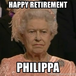 Unimpressed Queen Elizabeth  - HAPPY RETIREMENT  PHILIPPA