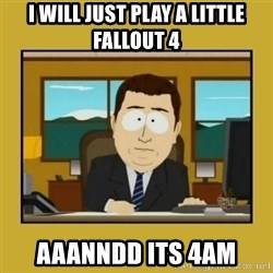 aaand its gone - I will just play a little Fallout 4 aaanndd its 4am