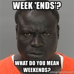 Jailnigger - week 'ends'? What do you mean weekends?