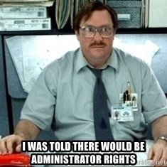 I was told there would be ___ -  I was told there would be administrator rights