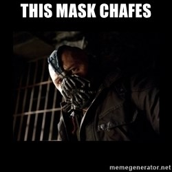 Bane Meme - This mask chafes