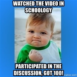 yes baby 2 - Watched the video in schoology Participated in the discussion, got 100!