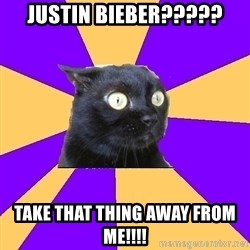 Anxiety Cat - JUSTIN BIEBER????? TAKE THAT THING AWAY FROM ME!!!!