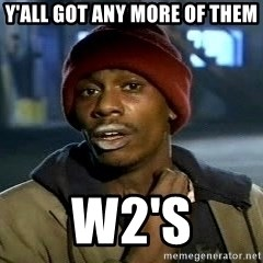 Tyrone Biggums baby  - y'all got any more of them w2's