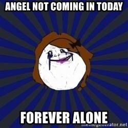 Forever Alone Girl - Angel not coming in today Forever Alone