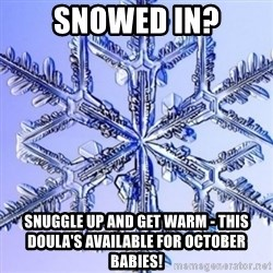 Special Snowflake meme - SNOWED IN? Snuggle up and get warm - This doula's available for October babies!