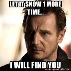Liam Neeson meme - Let it snow 1 more time... I will find you