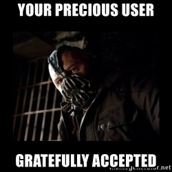 Bane Meme - YOUR PRECIOUS USER GRATEFULLY ACCEPTED