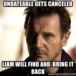 Liam Neeson meme - UNDATEABLE GETS CANCELED LIAM WILL FIND AND  BRING IT BACK