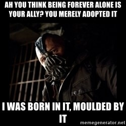 Bane Meme - ah you think being forever alone is your ally? you merely adopted it i was born in it, moulded by it