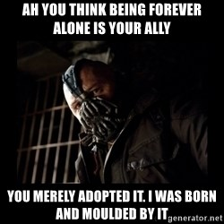 Bane Meme - ah you think being forever alone is your ally you merely adopted it. i was born and moulded by it