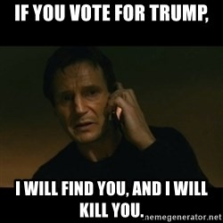 liam neeson taken - If you vote for Trump, I will find you, and I will kill you.