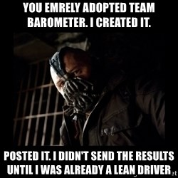 Bane Meme - you emrely adopted team barometer. i created it. posted it. I didn't send the results until i was already a lean driver