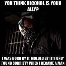 Bane Meme - You think Alcohol is your ally? I was born by it, molded by it! I only found sobriety when I became a man