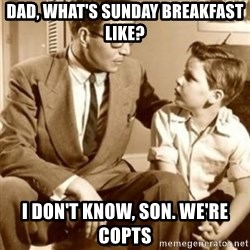 father son  - DAD, WHAT'S SUNDAY BREAKFAST LIKE? I DON'T KNOW, SON. WE'RE COPTS