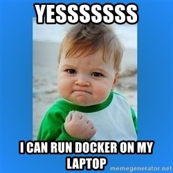 yes baby 2 - yesssssss I can run docker on my laptop