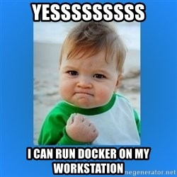 yes baby 2 - Yesssssssss I can run Docker on my workstation