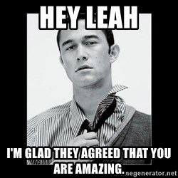 Hey Girl (Joseph Gordon-Levitt) - Hey Leah I'm glad they agreed that you are amazing.