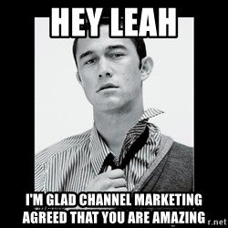 Hey Girl (Joseph Gordon-Levitt) - Hey Leah I'm glad channel marketing agreed that you are amazing