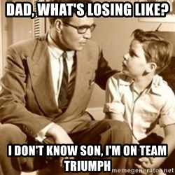 father son  - Dad, what's losing like?  I don't know son, I'm on team triumph