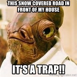 Ackbar - This Snow covered road in front of my house It's A TRAP!!