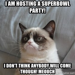 Grumpy cat good - I am hosting a superbowl party! I don't think anybody will come though! Meouch