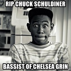 Tyler the Creator - RIP Chuck Schuldiner Bassist of Chelsea Grin