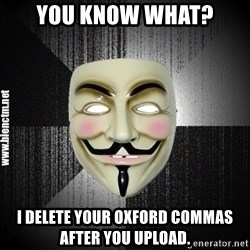 Anonymous memes - You know what? I delete your Oxford commas after you upload.