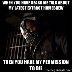 Bane Meme - When you have heard me talk about my latest extract homebrew Then you have my permission to die