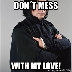 Snape - Don´t mess with my Love!