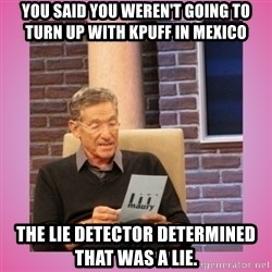 MAURY PV - You said you weren't going to turn up with kpuff in mexico The lie detector determined that was a lie.