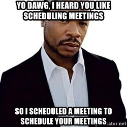 Xzibit - yo dawg, i heard you like scheduling meetings so I scheduled a meeting to schedule your meetings