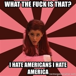 Ariana Grande - What the fuck is that? I Hate americans i hate america