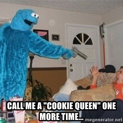 "Bad Ass Cookie Monster -  Call me a ""Cookie Queen"" one more time..."