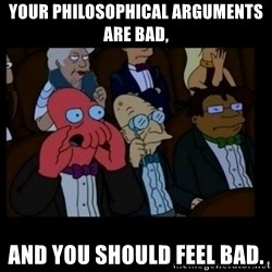 X is bad and you should feel bad - your philosophical arguments are bad,  and you should feel bad.