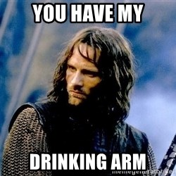 Not this day Aragorn - You have my drinking arm