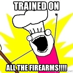 BAKE ALL OF THE THINGS! - TRAINED ON ALL THE FIREARMS!!!!