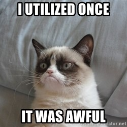Grumpy cat good - I utilized once it was awful