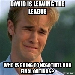 Crying Dawson - david is leaving the league who is going to negotiate our final outings?