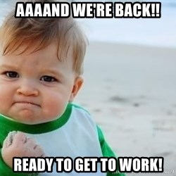 fist pump baby - Aaaand we're back!! Ready to get to work!