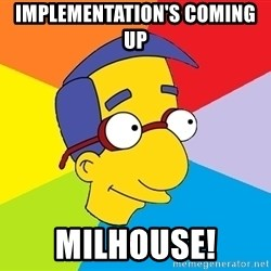 Milhouse - IMPLEMENTATION'S COMING UP  MILHOUSE!
