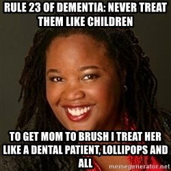 Educated Black Woman - Rule 23 of dementia: never treat them like children  to get mom to brush i treat her like a dental patient, lollipops and all
