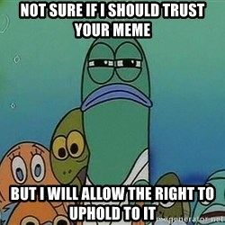 suspicious spongebob lifegaurd - Not sure if I should trust your meme But i will allow the right to uphold to it