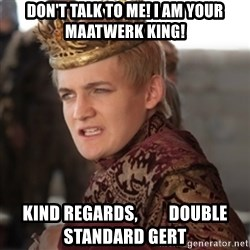 Douchebag Joffrey Baratheon - Don't talk to me! I am your Maatwerk King! Kind regards,         Double Standard Gert