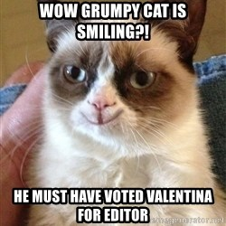 Happy Grumpy Cat 2 - Wow Grumpy Cat is smiling?! He must have voted Valentina for editor