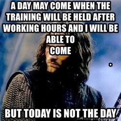 Not this day Aragorn - a day may come when the training will be held after working hours and i will be able to come                                                                                                                     . but today is not the day