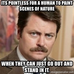 history ron swanson - Its pointless for a human to paint scenes of nature when they can just go out and stand in it.