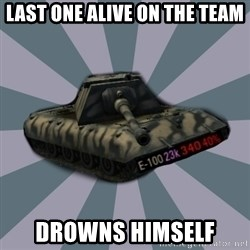 TERRIBLE E-100 DRIVER - Last one alive on the team Drowns himself