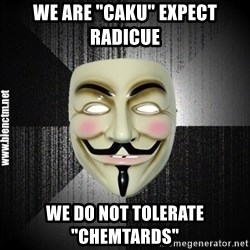 "Anonymous memes - we are ""caku"" expect radicue we do not tolerate ""chemtards"""
