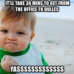 fist pump baby -  it'll take 30 mins to get from the office to Dulles YASSSssssssssss